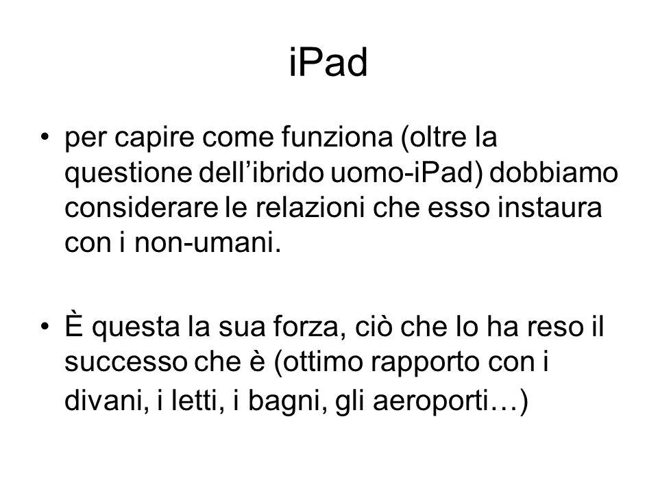 iPad per capire come funziona (oltre la questione dellibrido uomo-iPad) dobbiamo considerare le relazioni che esso instaura con i non-umani. È questa