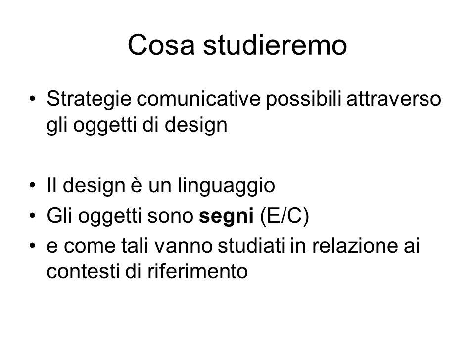Cosa studieremo Strategie comunicative possibili attraverso gli oggetti di design Il design è un linguaggio Gli oggetti sono segni (E/C) e come tali v