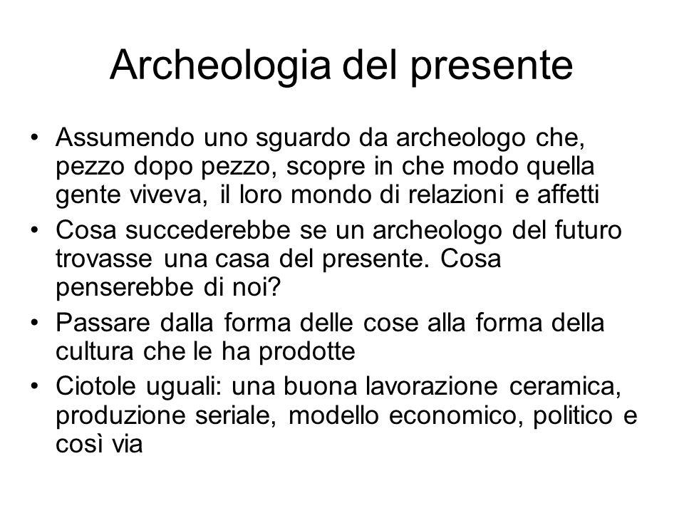 Archeologia del presente Assumendo uno sguardo da archeologo che, pezzo dopo pezzo, scopre in che modo quella gente viveva, il loro mondo di relazioni