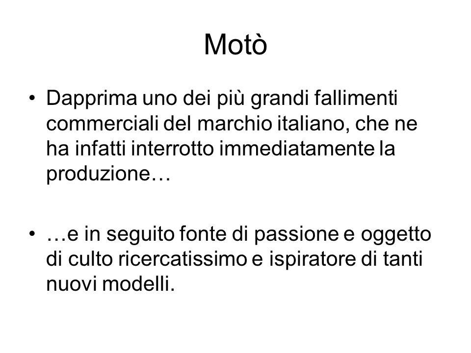 Motò Dapprima uno dei più grandi fallimenti commerciali del marchio italiano, che ne ha infatti interrotto immediatamente la produzione… …e in seguito
