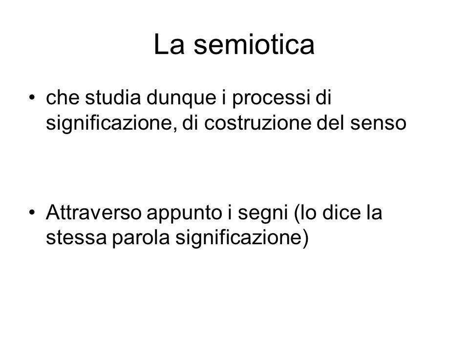 La semiotica che studia dunque i processi di significazione, di costruzione del senso Attraverso appunto i segni (lo dice la stessa parola significazi