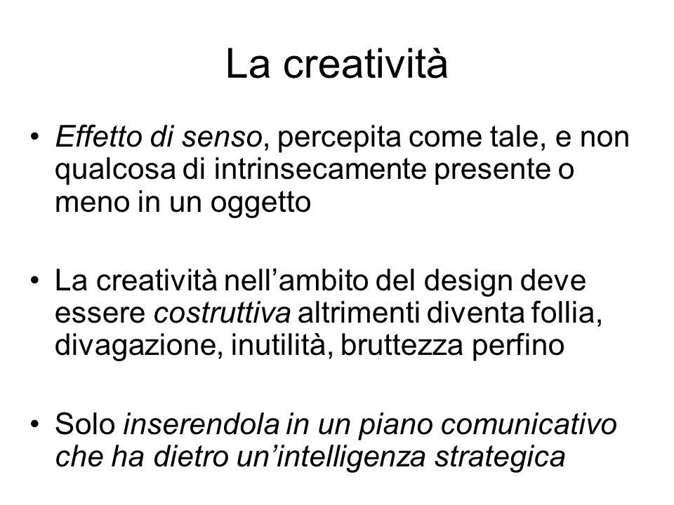 La creatività Effetto di senso, percepita come tale, e non qualcosa di intrinsecamente presente o meno in un oggetto La creatività nellambito del desi