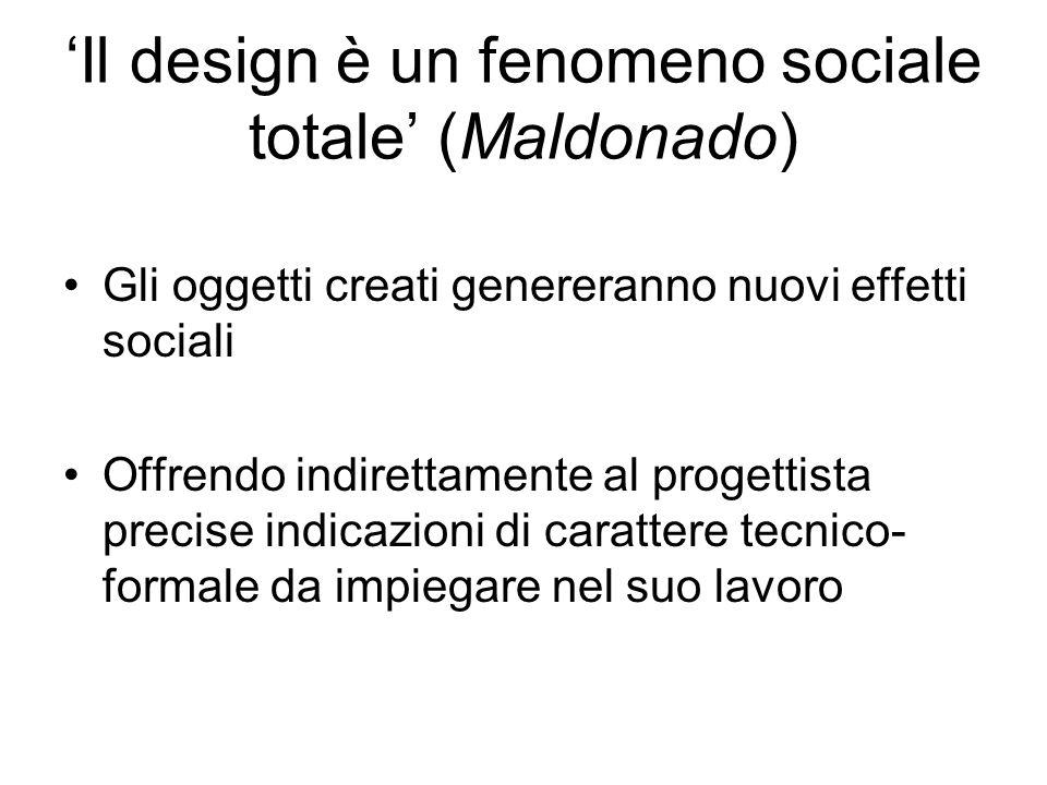Il design è un fenomeno sociale totale (Maldonado) Gli oggetti creati genereranno nuovi effetti sociali Offrendo indirettamente al progettista precise