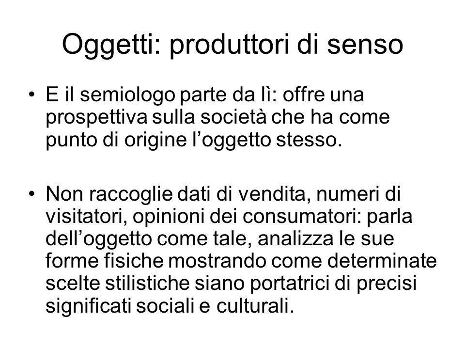 Oggetti: produttori di senso E il semiologo parte da lì: offre una prospettiva sulla società che ha come punto di origine loggetto stesso. Non raccogl