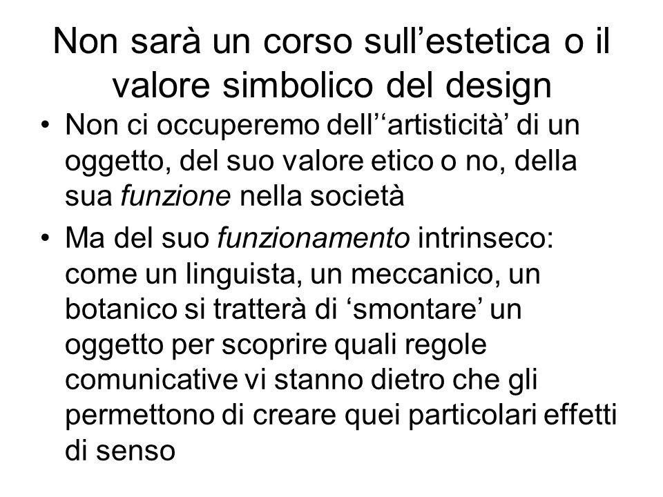Non sarà un corso sullestetica o il valore simbolico del design Non ci occuperemo dellartisticità di un oggetto, del suo valore etico o no, della sua
