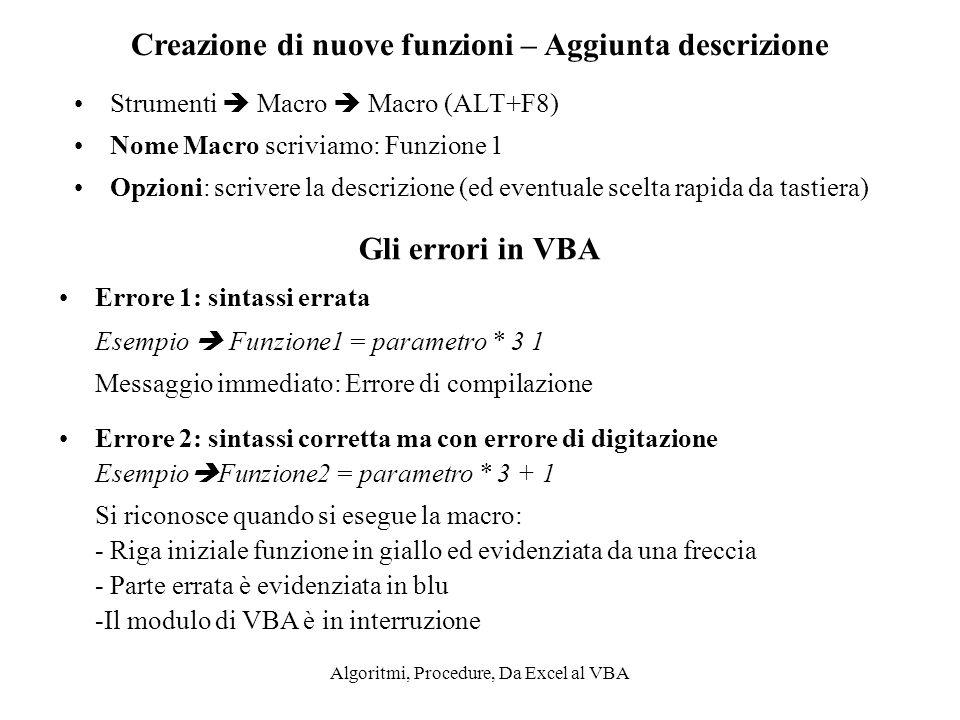 Algoritmi, Procedure, Da Excel al VBA Strumenti Macro Macro (ALT+F8) Nome Macro scriviamo: Funzione 1 Opzioni: scrivere la descrizione (ed eventuale s