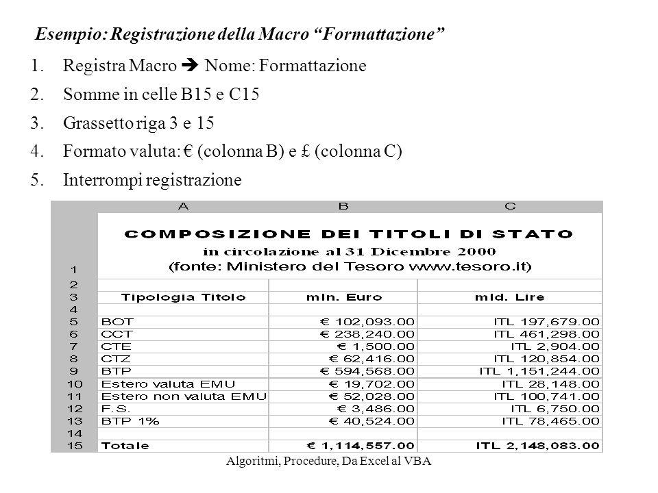 Algoritmi, Procedure, Da Excel al VBA Esempio: Registrazione della Macro Formattazione 1.Registra Macro Nome: Formattazione 2.Somme in celle B15 e C15