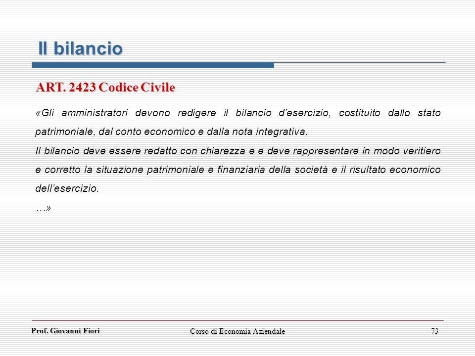 Prof. Giovanni Fiori Corso di Economia Aziendale73 Il bilancio «Gli amministratori devono redigere il bilancio desercizio, costituito dallo stato patr