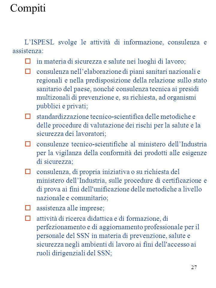 26 ISPESL LISPESL è un organo consultivo di prevenzione al servizio dello Stato, delle singole regioni e, per loro tramite, delle ASL. Ha la funzioned