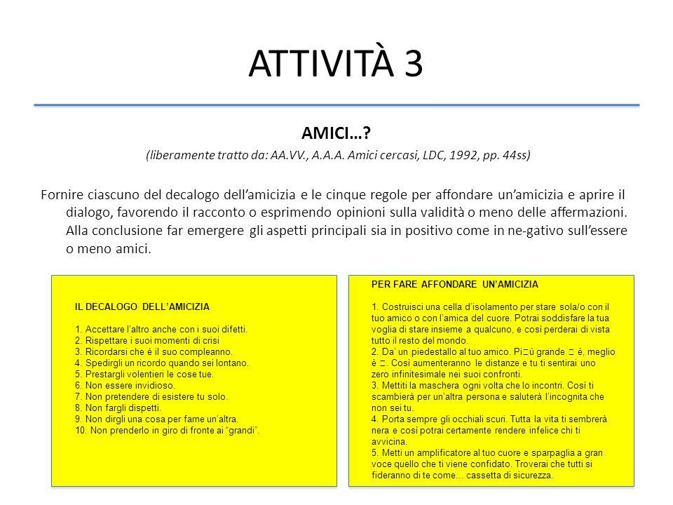 ATTIVITÀ 3 AMICI…? (liberamente tratto da: AA.VV., A.A.A. Amici cercasi, LDC, 1992, pp. 44ss) Fornire ciascuno del decalogo dellamicizia e le cinque r