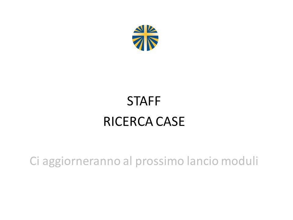 STAFF RICERCA CASE Ci aggiorneranno al prossimo lancio moduli