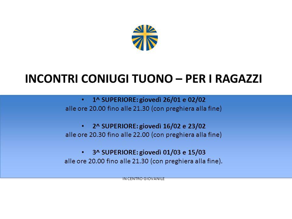 INCONTRI CONIUGI TUONO – PER I RAGAZZI 1^ SUPERIORE: giovedì 26/01 e 02/02 alle ore 20.00 fino alle 21.30 (con preghiera alla fine) 2^ SUPERIORE: giov