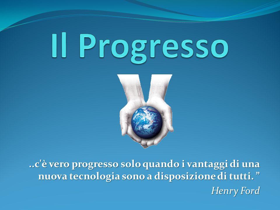 ..c'è vero progresso solo quando i vantaggi di una nuova tecnologia sono a disposizione di tutti. Henry Ford
