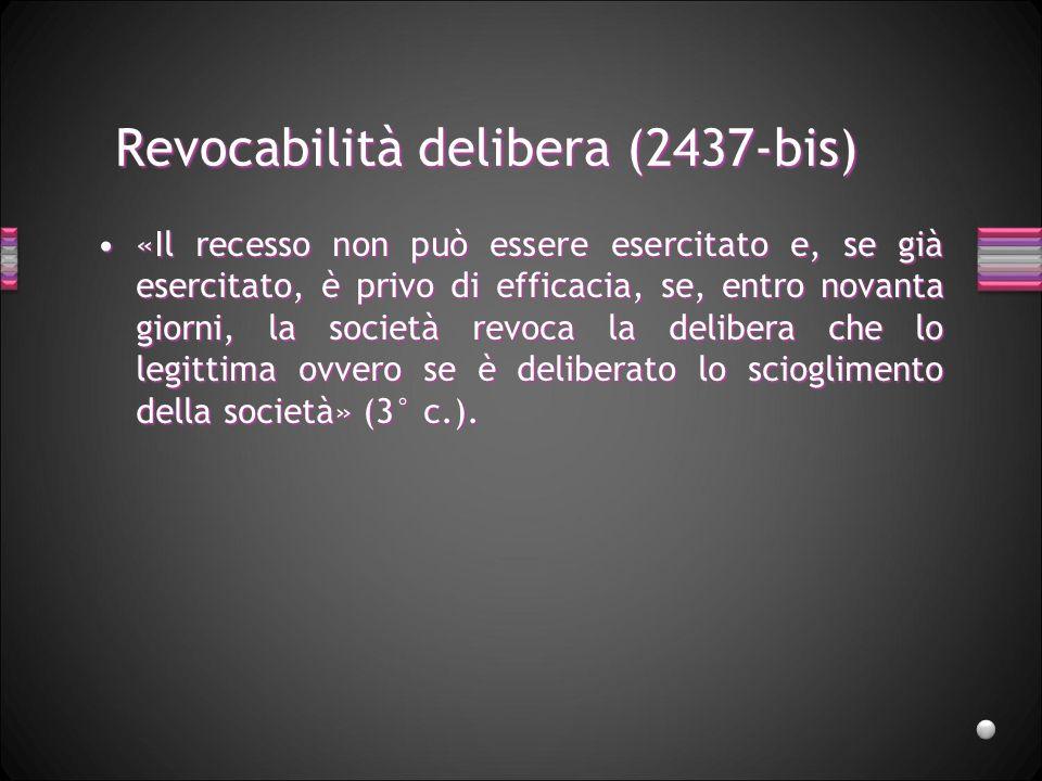 Revocabilità delibera (2437-bis) «Il recesso non può essere esercitato e, se già esercitato, è privo di efficacia, se, entro novanta giorni, la societ