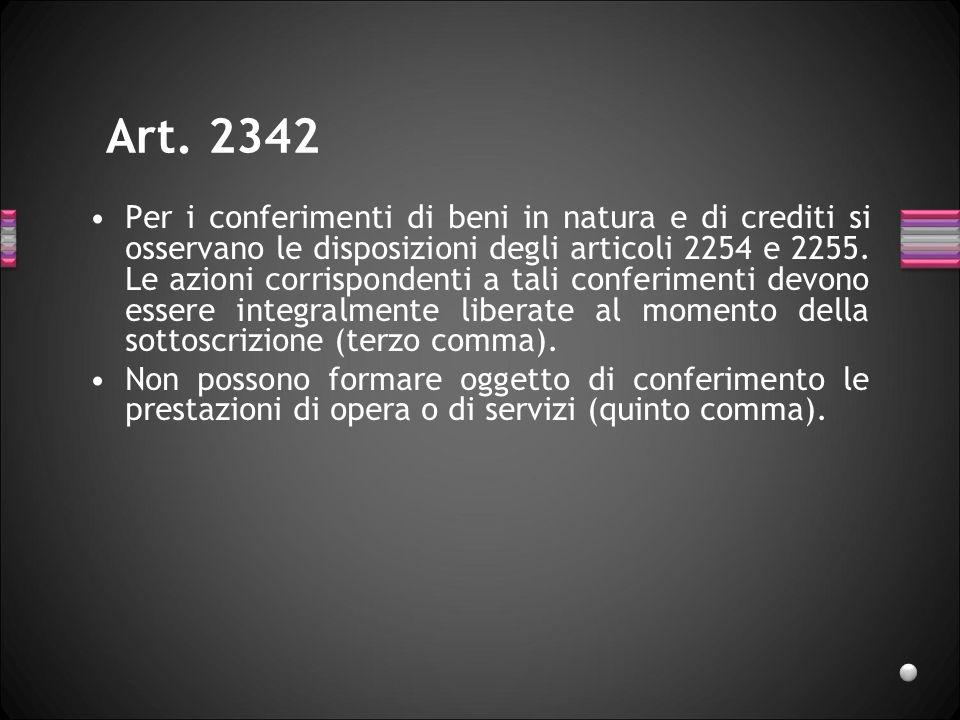 Art. 2342 Per i conferimenti di beni in natura e di crediti si osservano le disposizioni degli articoli 2254 e 2255. Le azioni corrispondenti a tali c