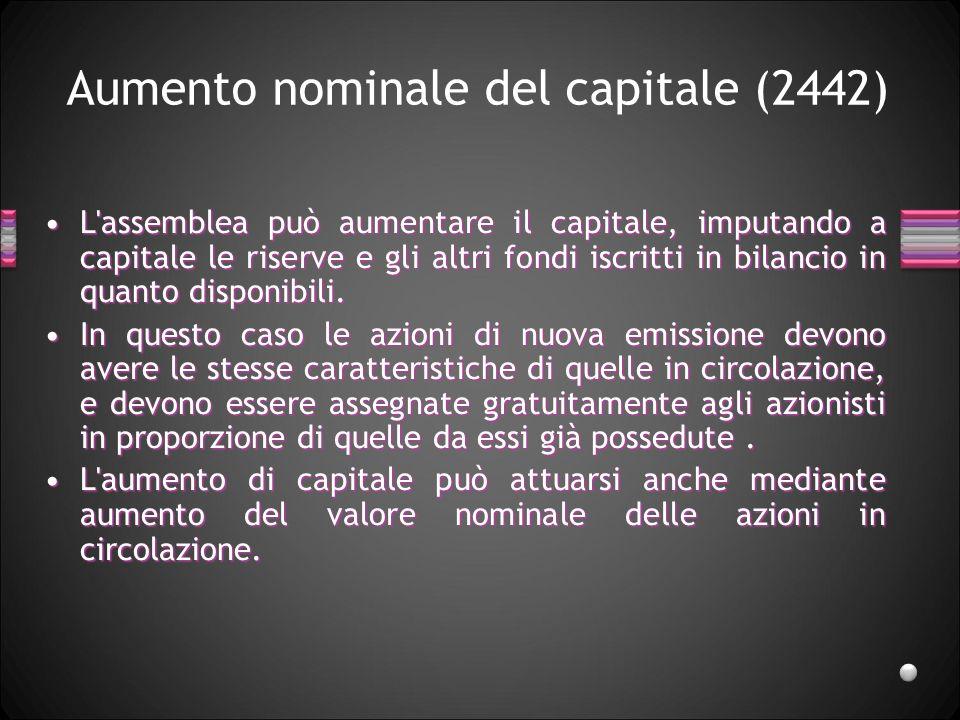 Aumento nominale del capitale (2442) L'assemblea può aumentare il capitale, imputando a capitale le riserve e gli altri fondi iscritti in bilancio in
