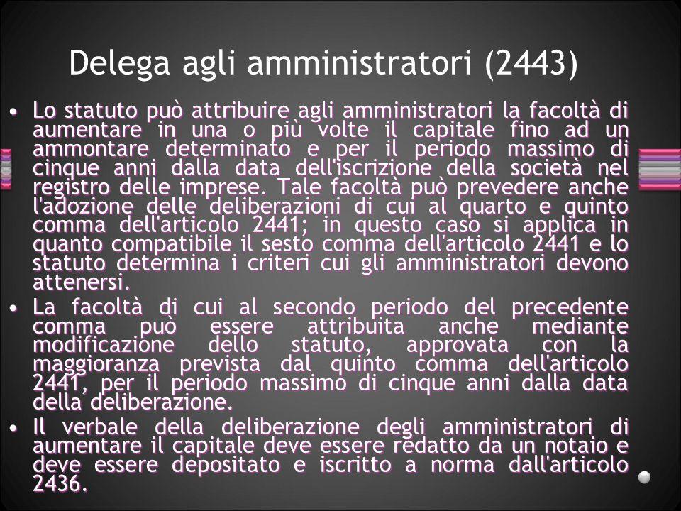 Delega agli amministratori (2443) Lo statuto può attribuire agli amministratori la facoltà di aumentare in una o più volte il capitale fino ad un ammo
