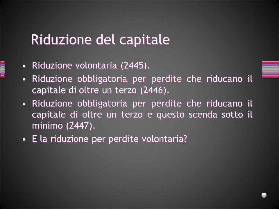 Riduzione del capitale Riduzione volontaria (2445).Riduzione volontaria (2445). Riduzione obbligatoria per perdite che riducano il capitale di oltre u