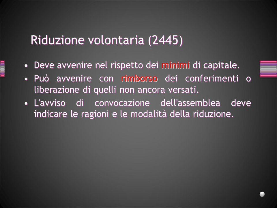 Riduzione volontaria (2445) Deve avvenire nel rispetto dei minimi di capitale.Deve avvenire nel rispetto dei minimi di capitale. Può avvenire con rimb