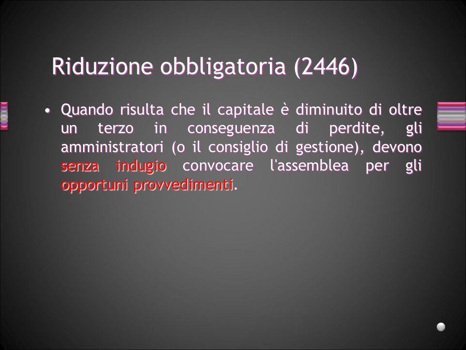 Riduzione obbligatoria (2446) Quando risulta che il capitale è diminuito di oltre un terzo in conseguenza di perdite, gli amministratori (o il consigl