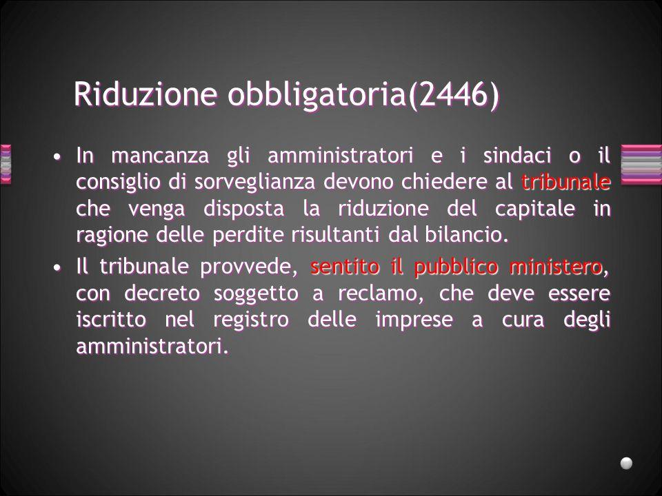 Riduzione obbligatoria(2446) In mancanza gli amministratori e i sindaci o il consiglio di sorveglianza devono chiedere al tribunale che venga disposta