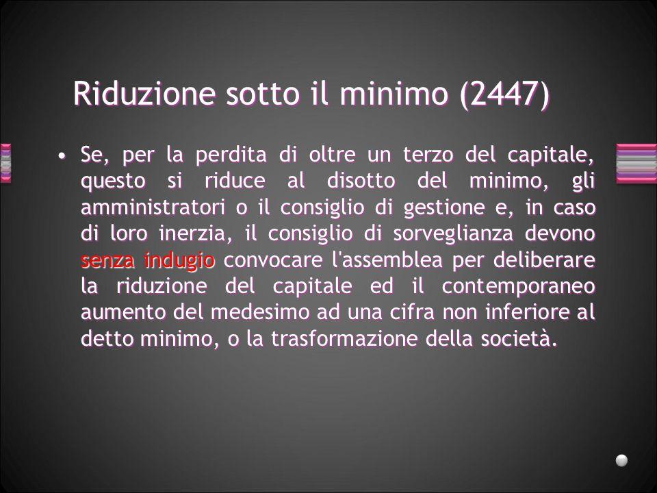 Riduzione sotto il minimo (2447) Se, per la perdita di oltre un terzo del capitale, questo si riduce al disotto del minimo, gli amministratori o il co