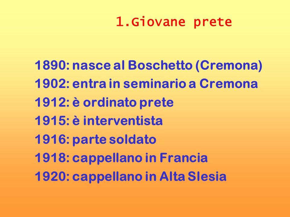 1.Giovane prete 1890: nasce al Boschetto (Cremona) 1902: entra in seminario a Cremona 1912: è ordinato prete 1915: è interventista 1916: parte soldato