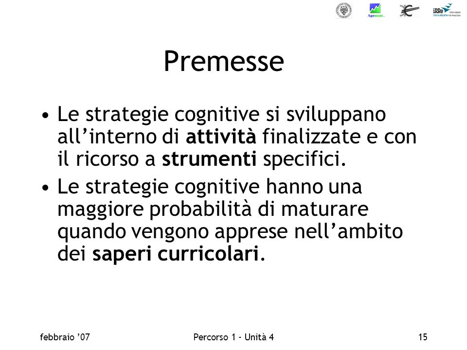 febbraio 07Percorso 1 - Unità 415 Premesse Le strategie cognitive si sviluppano allinterno di attività finalizzate e con il ricorso a strumenti specifici.