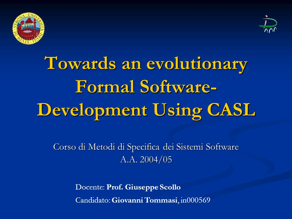 Towards an evolutionary Formal Software- Development Using CASL Corso di Metodi di Specifica dei Sistemi Software A.A. 2004/05 Docente: Prof. Giuseppe