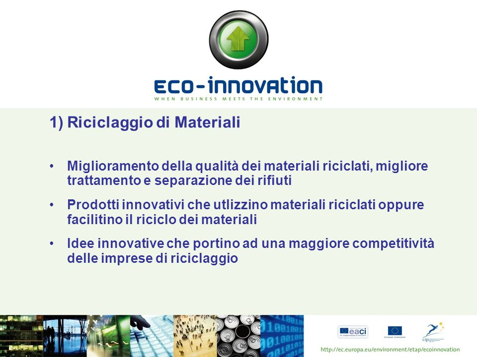 1)Riciclaggio di Materiali Miglioramento della qualità dei materiali riciclati, migliore trattamento e separazione dei rifiuti Prodotti innovativi che utlizzino materiali riciclati oppure facilitino il riciclo dei materiali Idee innovative che portino ad una maggiore competitività delle imprese di riciclaggio