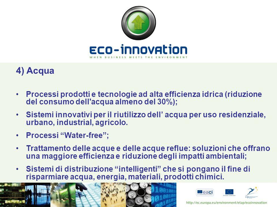 4) Acqua Processi prodotti e tecnologie ad alta efficienza idrica (riduzione del consumo dell acqua almeno del 30%); Sistemi innovativi per il riutilizzo dell acqua per uso residenziale, urbano, industrial, agricolo.
