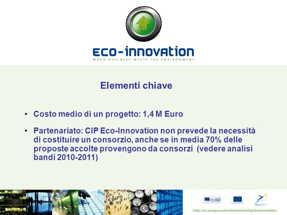 CIP Eco-Innovation non finanzia Azioni di promozione e marketing in quanto tali; Istruzione e formazione; Costruzione di prototipi, dimostrazione tecnologica, prove, ulteriori analisi; Organizzazione di eventi, conferenze, forum se non inclusi in progetti di più ampia portata; Costituzione di reti;