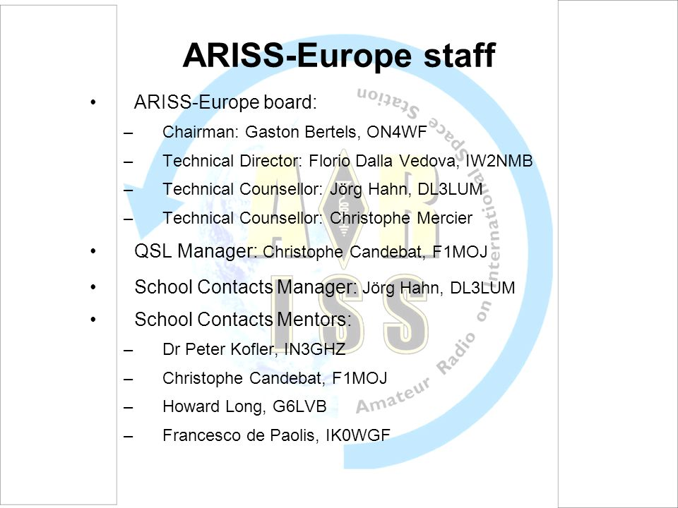 ARISS-Europe staff ARISS-Europe board: –Chairman: Gaston Bertels, ON4WF –Technical Director: Florio Dalla Vedova, IW2NMB –Technical Counsellor: Jörg H