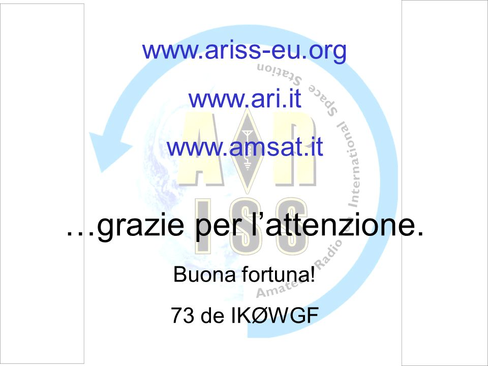 www.ariss-eu.org www.ari.it www.amsat.it …grazie per lattenzione. Buona fortuna! 73 de IKØWGF