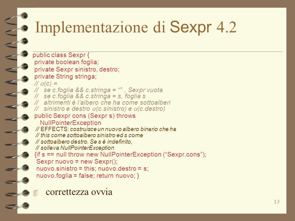 13 Implementazione di Sexpr 4.2 public class Sexpr { private boolean foglia; private Sexpr sinistro, destro; private String stringa; // (c) = // se c.foglia && c.stringa =, Sexpr vuota // se c.foglia && c.stringa = s, foglia s // altrimenti è lalbero che ha come sottoalberi // sinistro e destro (c.sinistro) e (c.destro) public Sexpr cons (Sexpr s) throws NullPointerException // EFFECTS: costruisce un nuovo albero binario che ha // this come sottoalbero sinistro ed s come // sottoalbero destro.