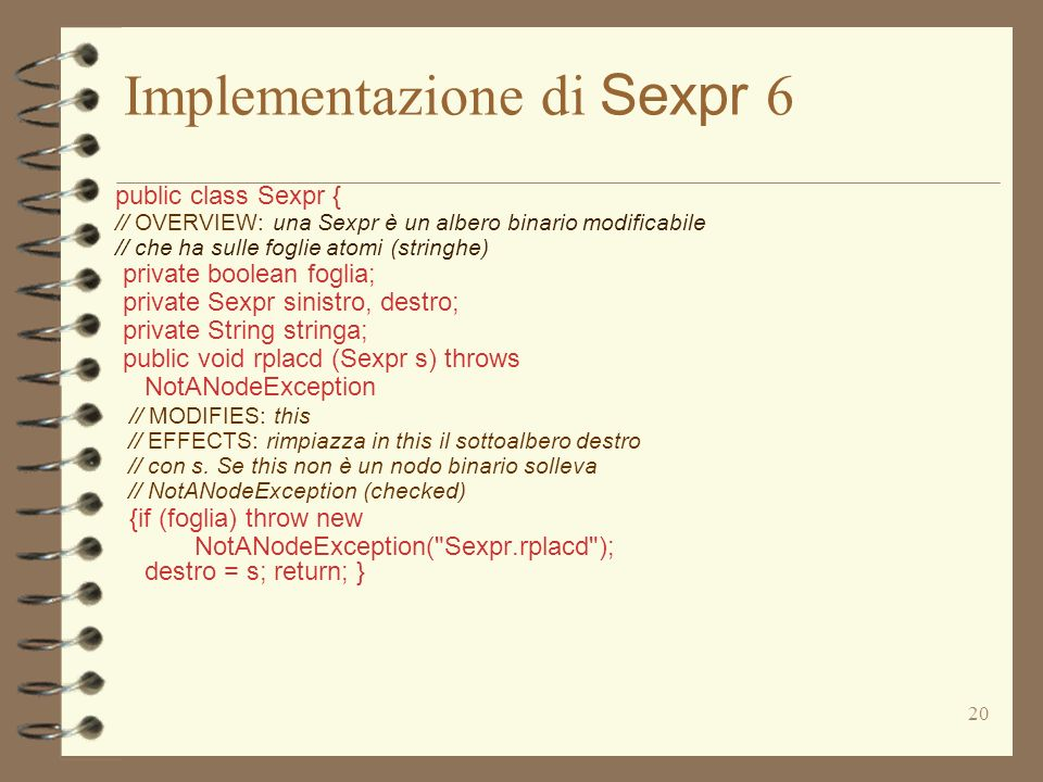 20 Implementazione di Sexpr 6 public class Sexpr { // OVERVIEW: una Sexpr è un albero binario modificabile // che ha sulle foglie atomi (stringhe) private boolean foglia; private Sexpr sinistro, destro; private String stringa; public void rplacd (Sexpr s) throws NotANodeException // MODIFIES: this // EFFECTS: rimpiazza in this il sottoalbero destro // con s.