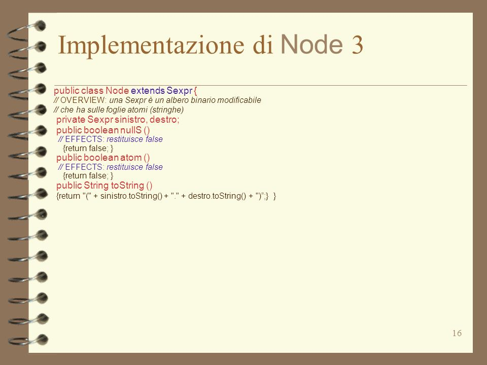 16 Implementazione di Node 3 public class Node extends Sexpr { // OVERVIEW: una Sexpr è un albero binario modificabile // che ha sulle foglie atomi (stringhe) private Sexpr sinistro, destro; public boolean nullS () // EFFECTS: restituisce false {return false; } public boolean atom () // EFFECTS: restituisce false {return false; } public String toString () {return ( + sinistro.toString() + . + destro.toString() + );} }