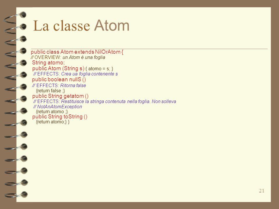 21 La classe Atom public class Atom extends NilOrAtom { // OVERVIEW: un Atom è una foglia String atomo; public Atom (String s) { atomo = s; } // EFFECTS: Crea ua foglia contenente s public boolean nullS () // EFFECTS: Ritorna false {return false ;} public String getatom () // EFFECTS: Restituisce la stringa contenuta nella foglia.