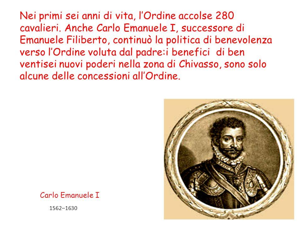 Nei primi sei anni di vita, lOrdine accolse 280 cavalieri. Anche Carlo Emanuele I, successore di Emanuele Filiberto, continuò la politica di benevolen
