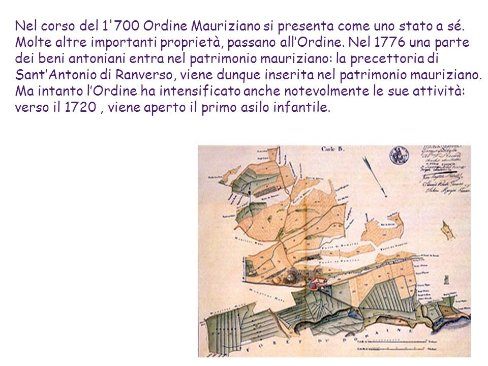 Nel corso del 1'700 Ordine Mauriziano si presenta come uno stato a sé. Molte altre importanti proprietà, passano allOrdine. Nel 1776 una parte dei ben
