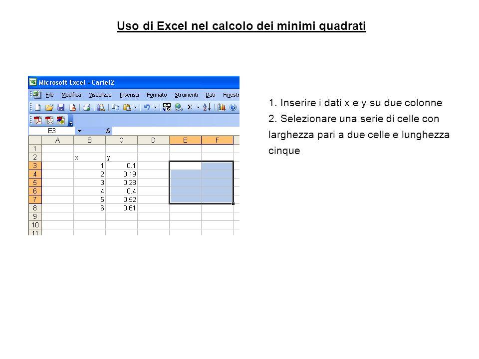 Uso di Excel nel calcolo dei minimi quadrati 1. Inserire i dati x e y su due colonne 2. Selezionare una serie di celle con larghezza pari a due celle