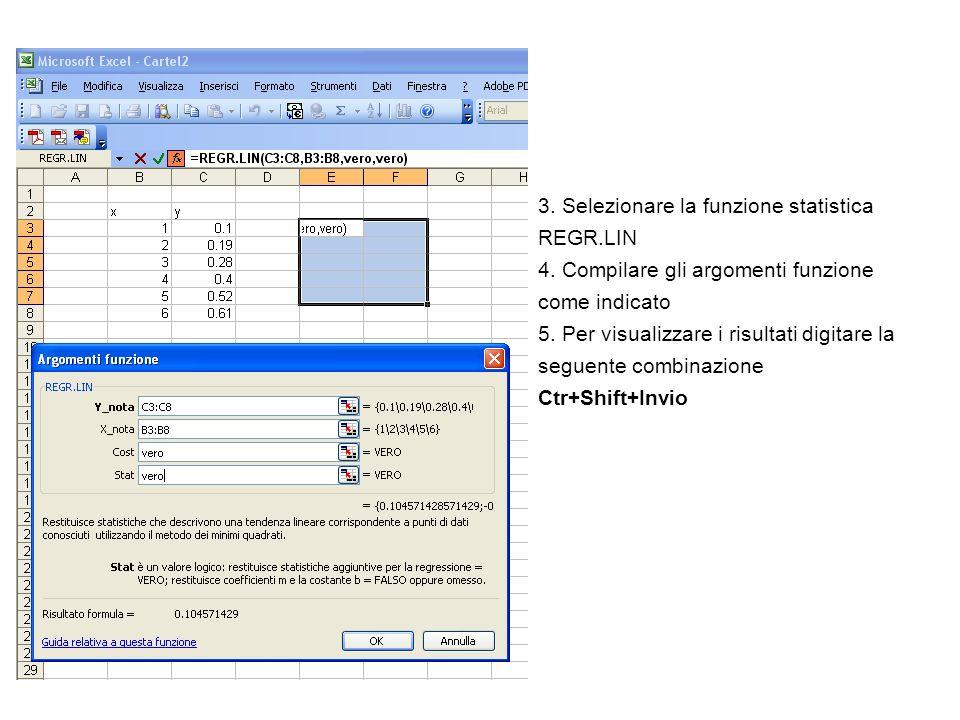 3. Selezionare la funzione statistica REGR.LIN 4. Compilare gli argomenti funzione come indicato 5. Per visualizzare i risultati digitare la seguente