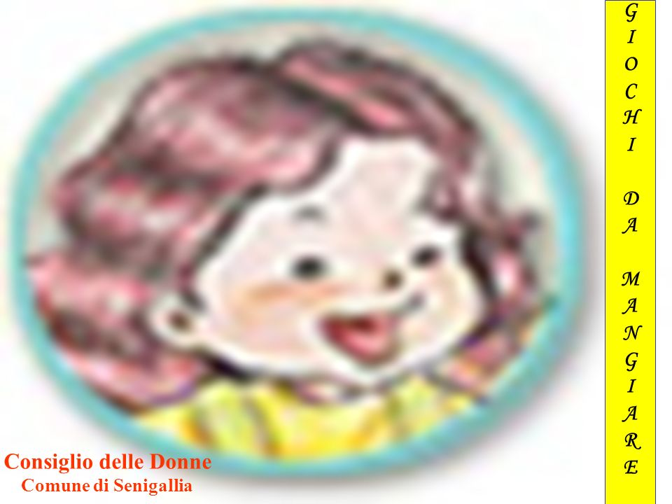 Consiglio delle Donne - Senigallia - GIOCHI DA MANGIARE Consiglio delle Donne Comune di Senigallia Senigallia, 6 Dicembre 2006 Consiglio delle Donne C