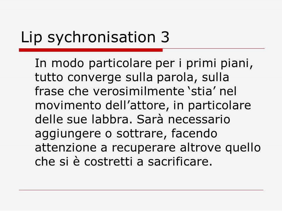 Lip sychronisation 3 In modo particolare per i primi piani, tutto converge sulla parola, sulla frase che verosimilmente stia nel movimento dellattore,