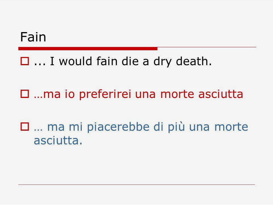 Fain... I would fain die a dry death. …ma io preferirei una morte asciutta … ma mi piacerebbe di più una morte asciutta.