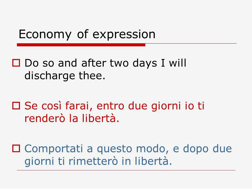 Economy of expression Do so and after two days I will discharge thee. Se così farai, entro due giorni io ti renderò la libertà. Comportati a questo mo