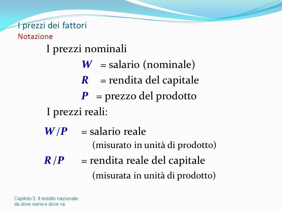 I prezzi dei fattori Notazione I prezzi nominali W = salario (nominale) R = rendita del capitale P = prezzo del prodotto I prezzi reali: W /P = salari