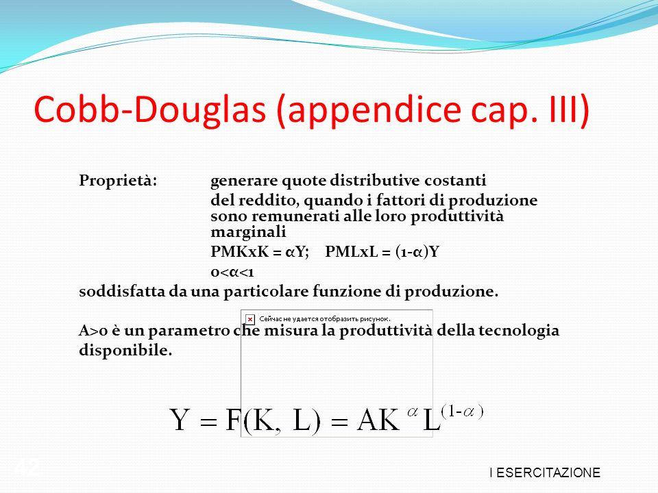 I ESERCITAZIONE 42 Cobb-Douglas (appendice cap. III) Proprietà:generare quote distributive costanti del reddito, quando i fattori di produzione sono r