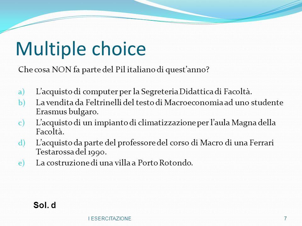 Multiple choice Che cosa NON fa parte del Pil italiano di questanno? a) Lacquisto di computer per la Segreteria Didattica di Facoltà. b) La vendita da
