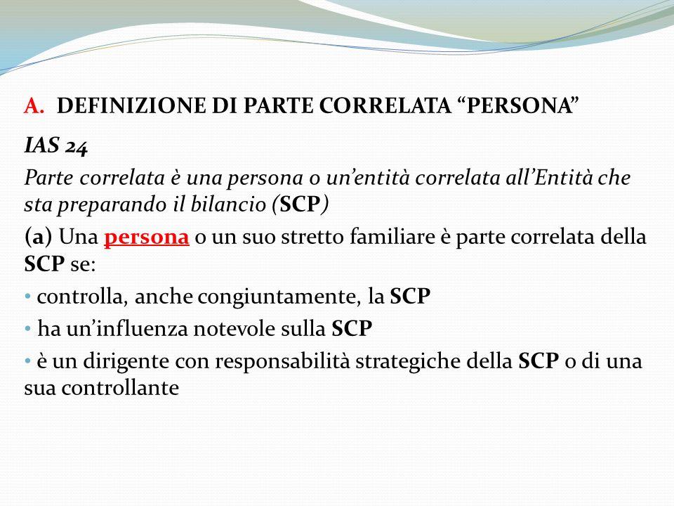 A. DEFINIZIONE DI PARTE CORRELATA PERSONA IAS 24 Parte correlata è una persona o unentità correlata allEntità che sta preparando il bilancio (SCP) (a)